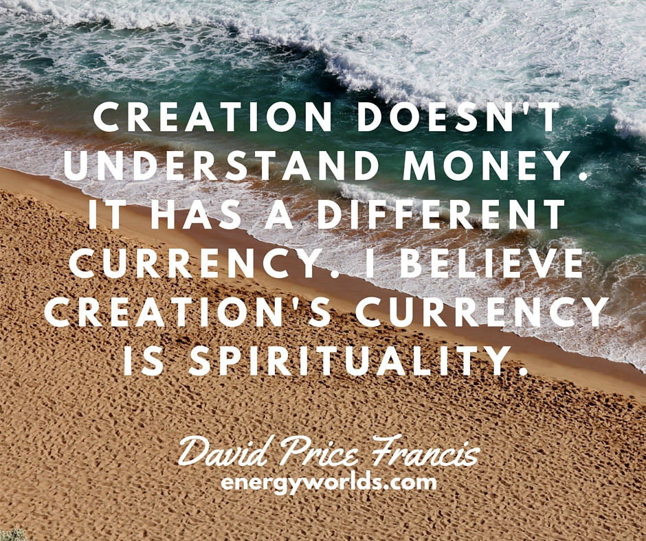 Creation doesn't understand money. It has a different currency….